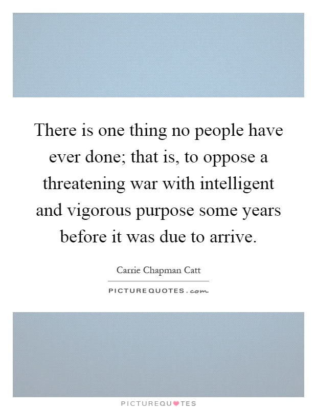 There is one thing no people have ever done; that is, to oppose a threatening war with intelligent and vigorous purpose some years before it was due to arrive Picture Quote #1