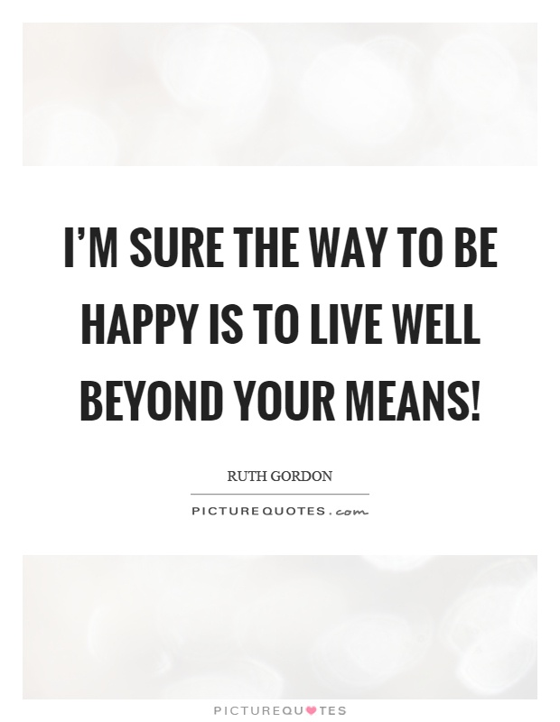 I'm sure the way to be happy is to live well beyond your means! Picture Quote #1