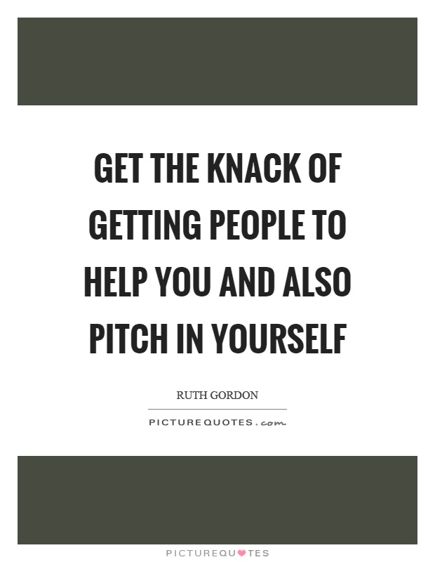 Get the knack of getting people to help you and also pitch in yourself Picture Quote #1
