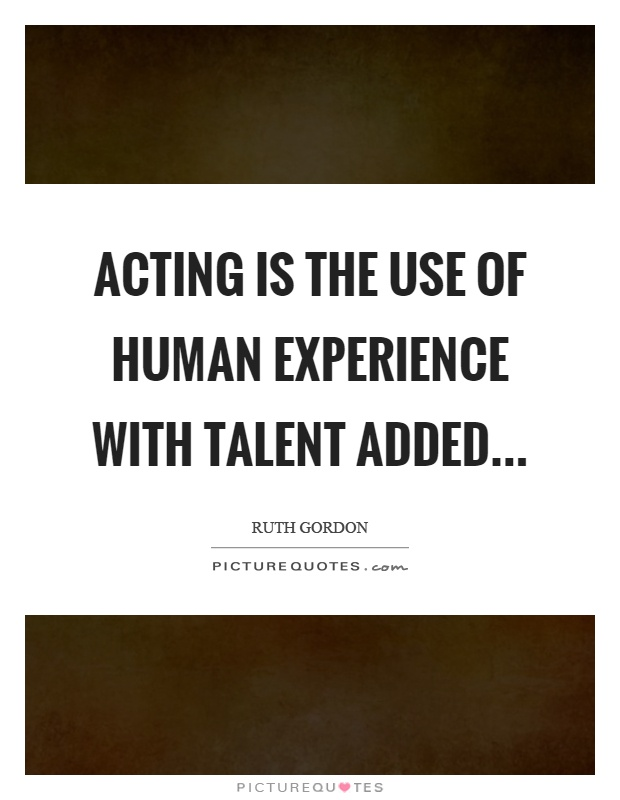 Acting is the use of human experience with talent added Picture Quote #1