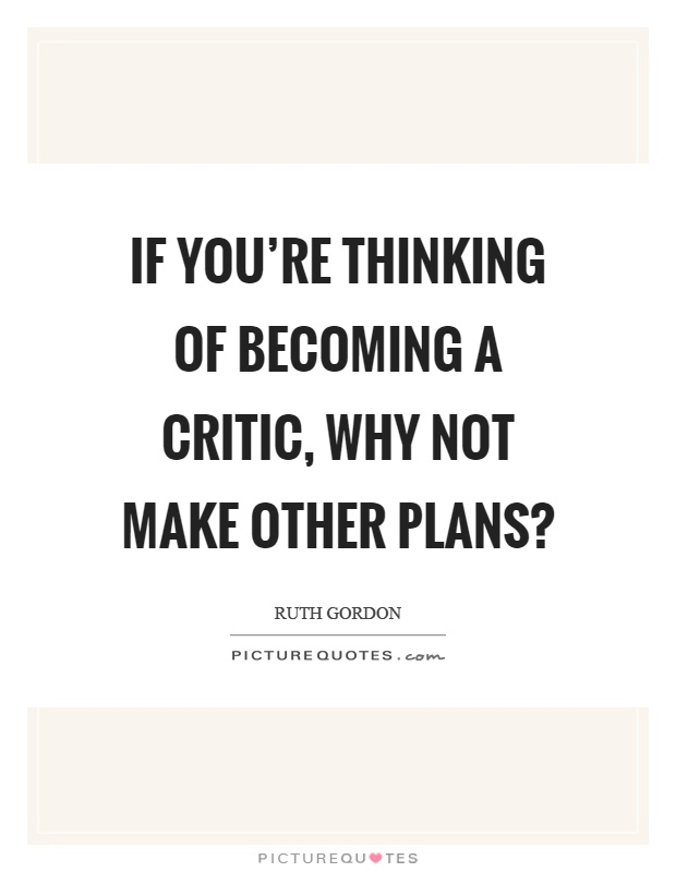 If you're thinking of becoming a critic, why not make other plans? Picture Quote #1