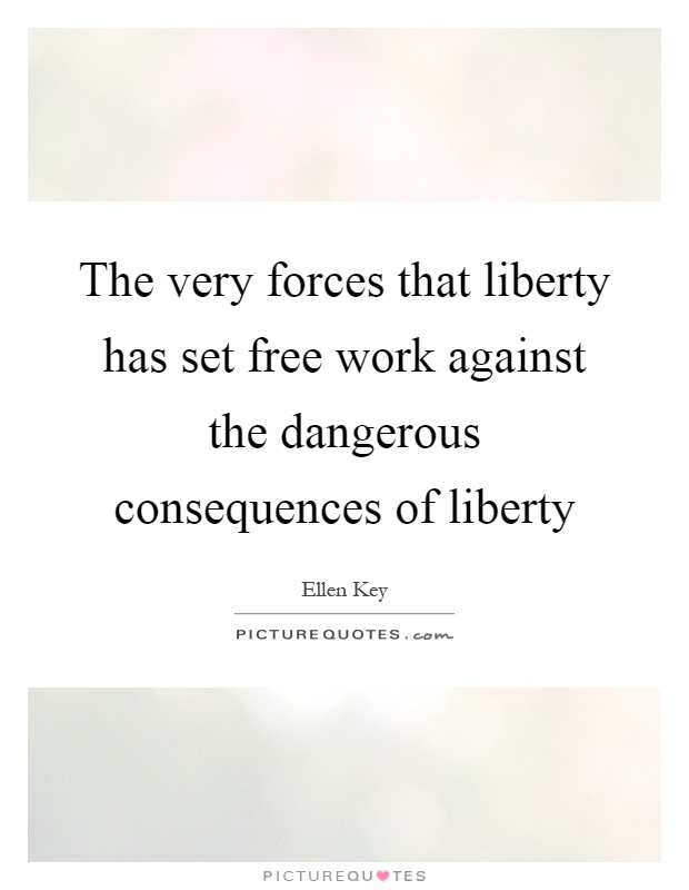 The very forces that liberty has set free work against the dangerous consequences of liberty Picture Quote #1