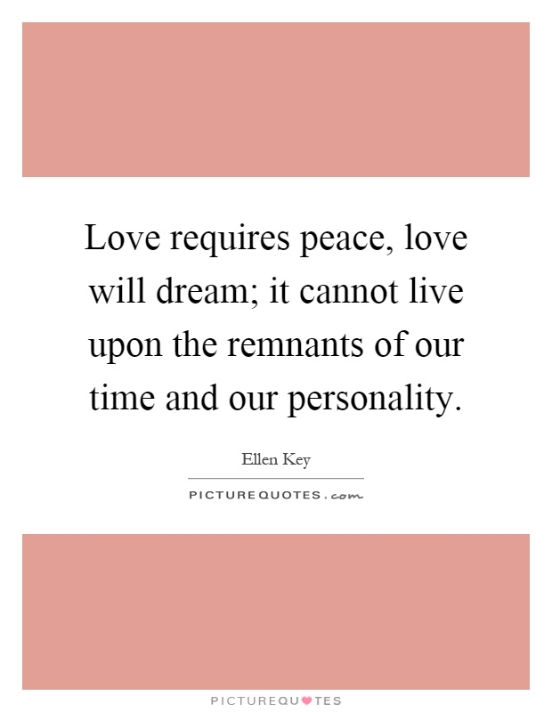 Love requires peace, love will dream; it cannot live upon the remnants of our time and our personality Picture Quote #1