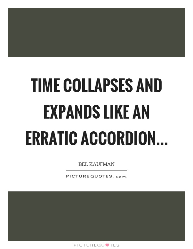Time collapses and expands like an erratic accordion Picture Quote #1
