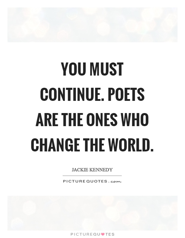 You must continue. Poets are the ones who change the world Picture Quote #1