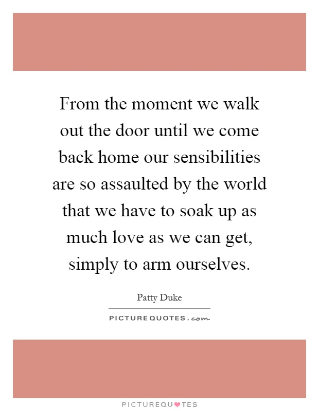 From the moment we walk out the door until we come back home our sensibilities are so assaulted by the world that we have to soak up as much love as we can get, simply to arm ourselves Picture Quote #1