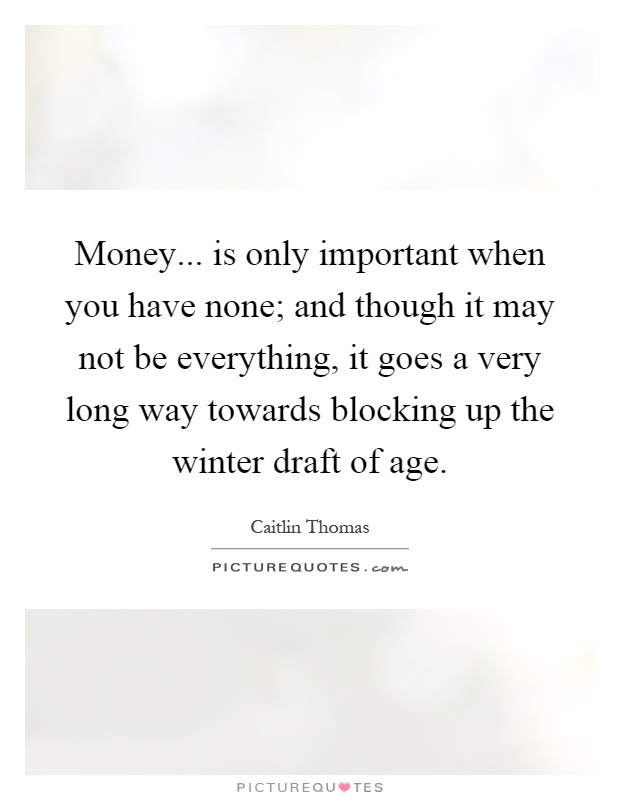Money... is only important when you have none; and though it may not be everything, it goes a very long way towards blocking up the winter draft of age Picture Quote #1