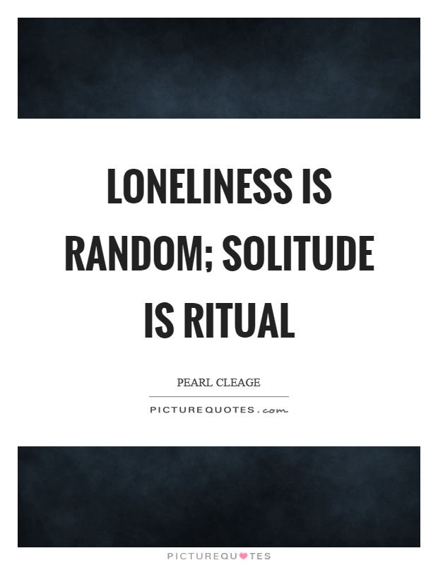 Loneliness is random; solitude is ritual Picture Quote #1