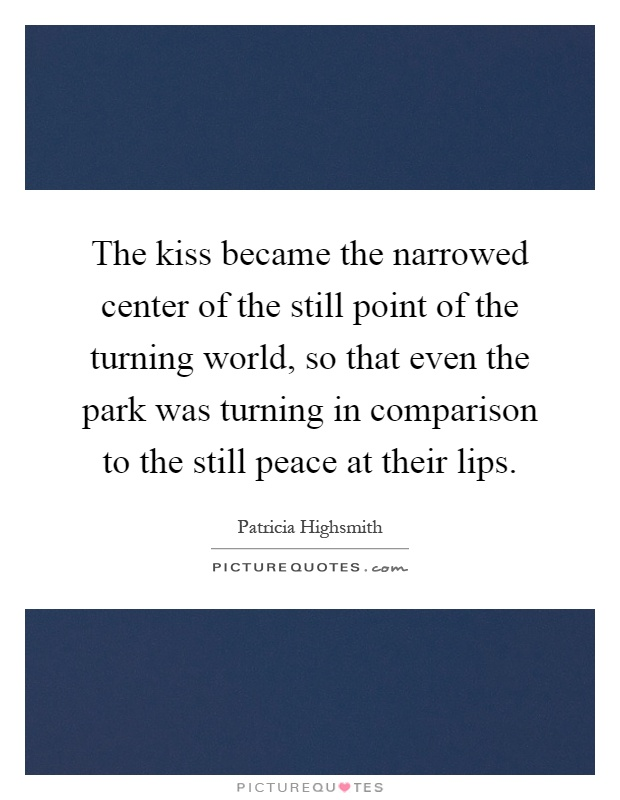 The kiss became the narrowed center of the still point of the turning world, so that even the park was turning in comparison to the still peace at their lips Picture Quote #1