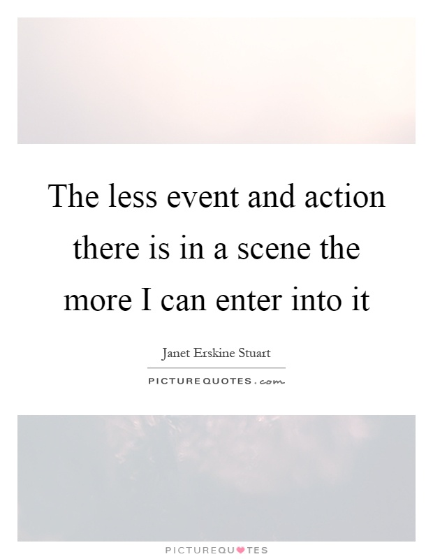 The less event and action there is in a scene the more I can enter into it Picture Quote #1