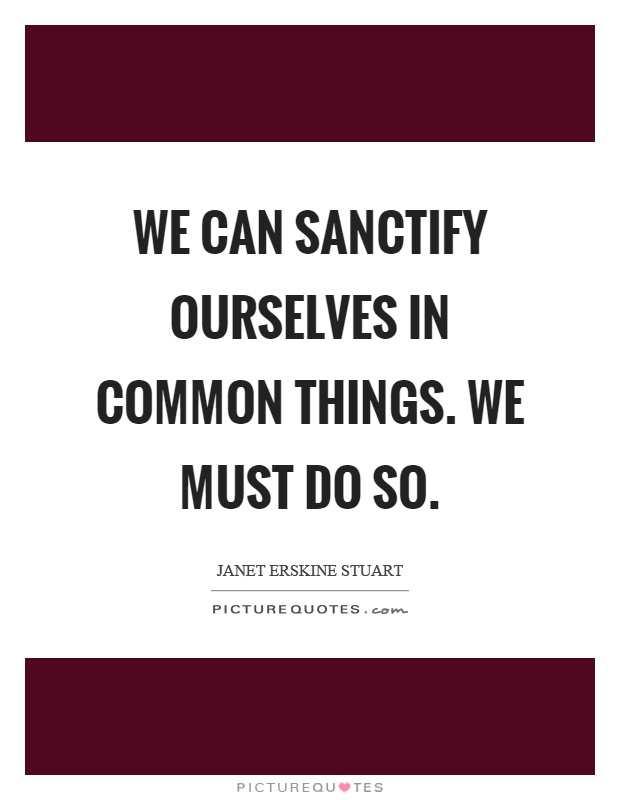 We can sanctify ourselves in common things. We must do so Picture Quote #1