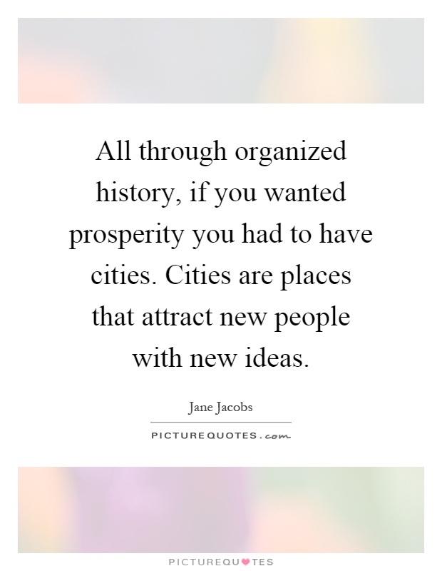 All through organized history, if you wanted prosperity you had to have cities. Cities are places that attract new people with new ideas Picture Quote #1