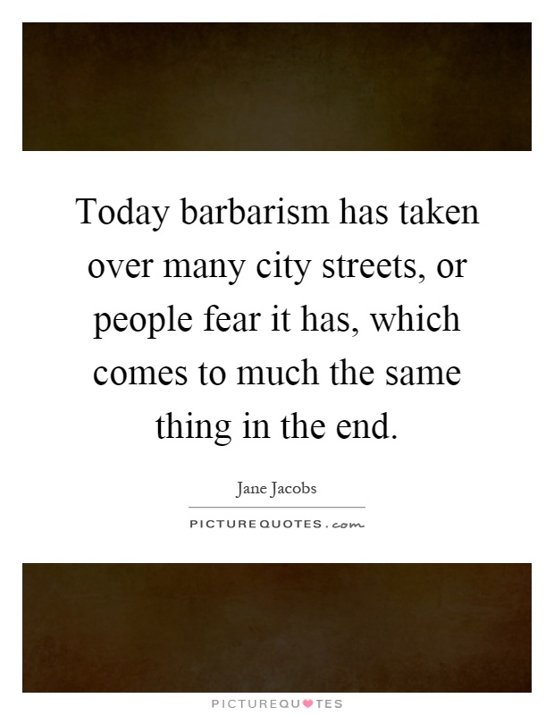 Today barbarism has taken over many city streets, or people fear it has, which comes to much the same thing in the end Picture Quote #1
