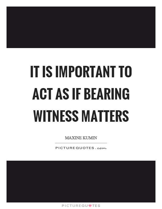 It is important to act as if bearing witness matters Picture Quote #1