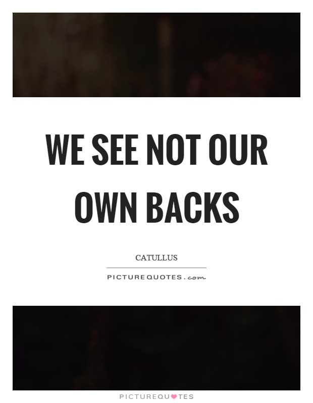 We see not our own backs Picture Quote #1