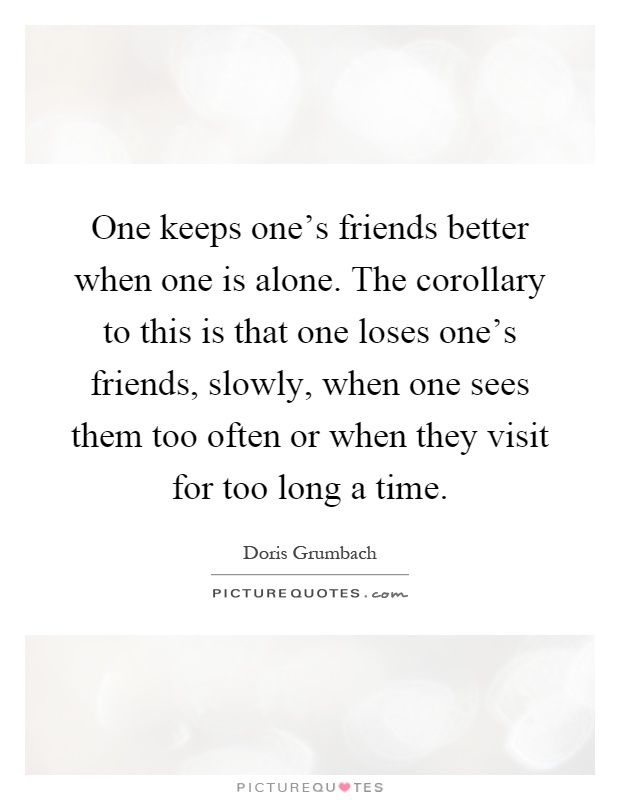 One keeps one's friends better when one is alone. The corollary to this is that one loses one's friends, slowly, when one sees them too often or when they visit for too long a time Picture Quote #1