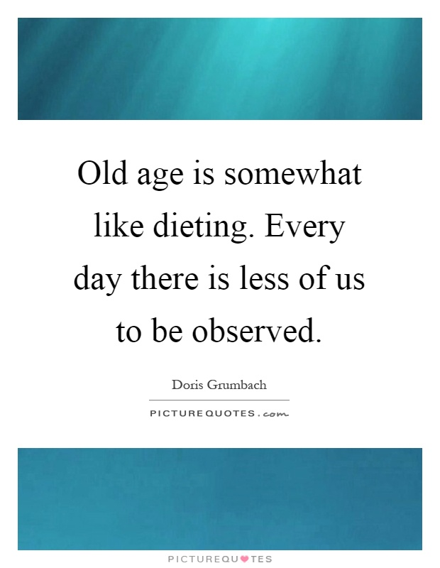 Old age is somewhat like dieting. Every day there is less of us to be observed Picture Quote #1
