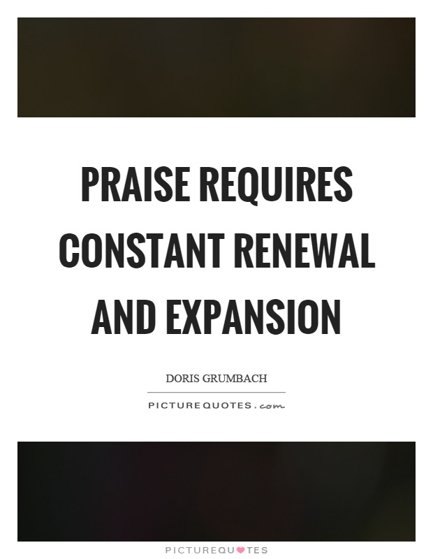 Praise requires constant renewal and expansion Picture Quote #1
