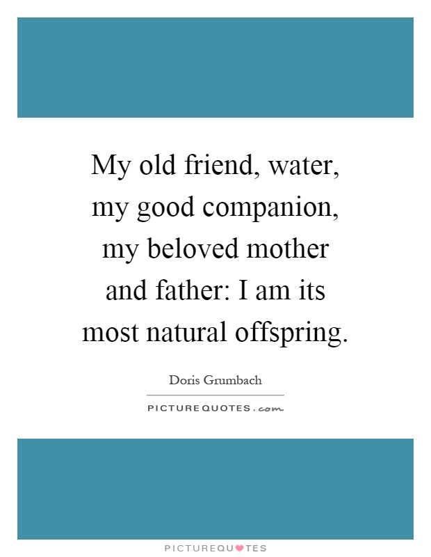 My old friend, water, my good companion, my beloved mother and father: I am its most natural offspring Picture Quote #1