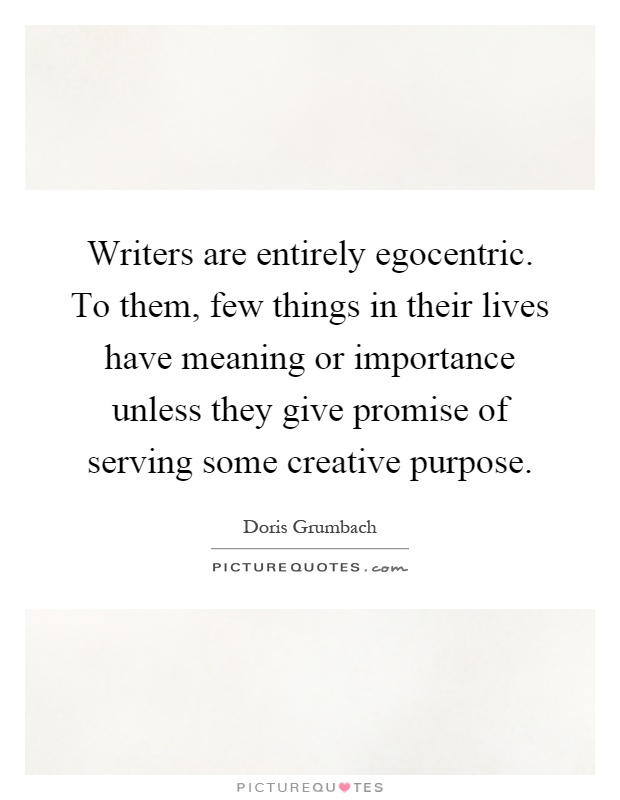 Writers are entirely egocentric. To them, few things in their lives have meaning or importance unless they give promise of serving some creative purpose Picture Quote #1