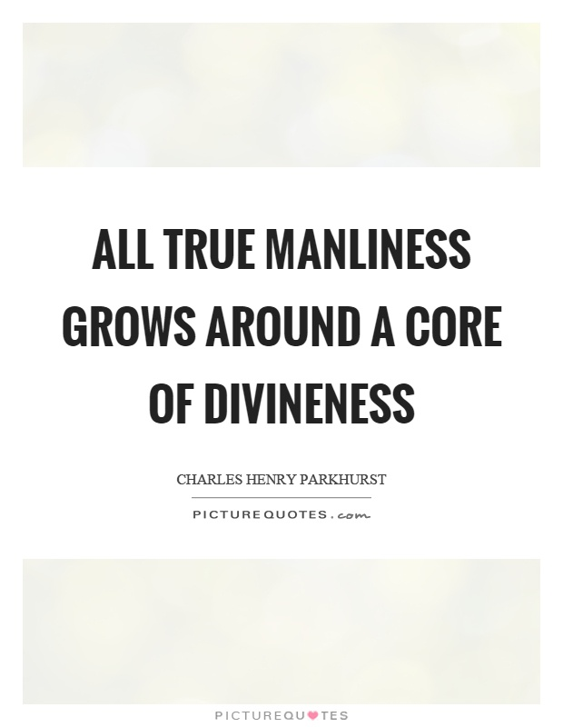 All true manliness grows around a core of divineness Picture Quote #1