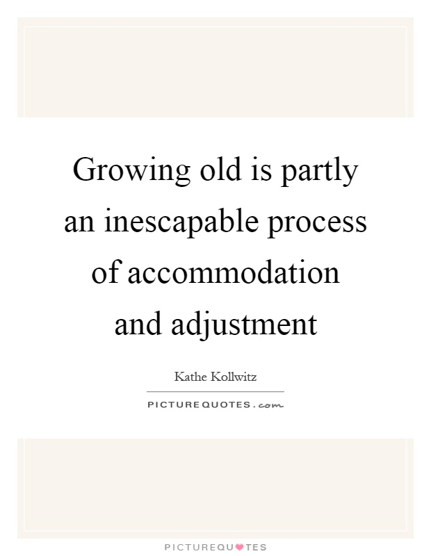 Growing old is partly an inescapable process of accommodation and adjustment Picture Quote #1