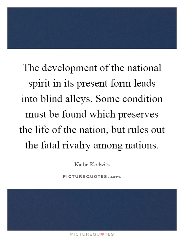 The development of the national spirit in its present form leads into blind alleys. Some condition must be found which preserves the life of the nation, but rules out the fatal rivalry among nations Picture Quote #1
