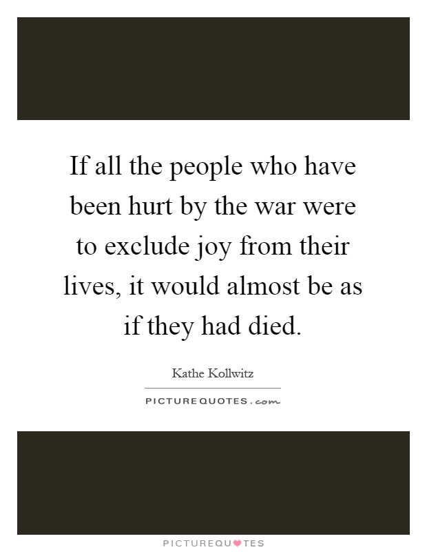 If all the people who have been hurt by the war were to exclude joy from their lives, it would almost be as if they had died Picture Quote #1