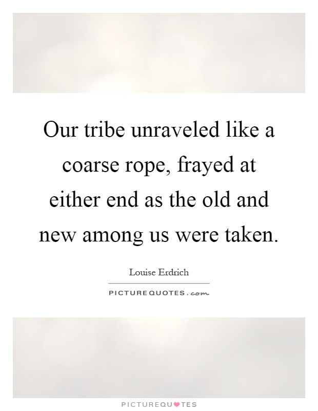 Our tribe unraveled like a coarse rope, frayed at either end as the old and new among us were taken Picture Quote #1