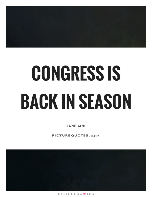 Congress is back in season Picture Quote #1
