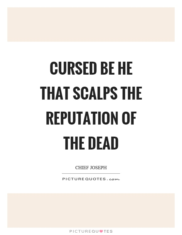 Cursed be he that scalps the reputation of the dead Picture Quote #1