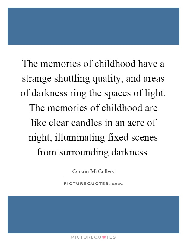 The memories of childhood have a strange shuttling quality, and areas of darkness ring the spaces of light. The memories of childhood are like clear candles in an acre of night, illuminating fixed scenes from surrounding darkness Picture Quote #1