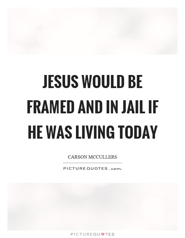 Jesus would be framed and in jail if he was living today Picture Quote #1
