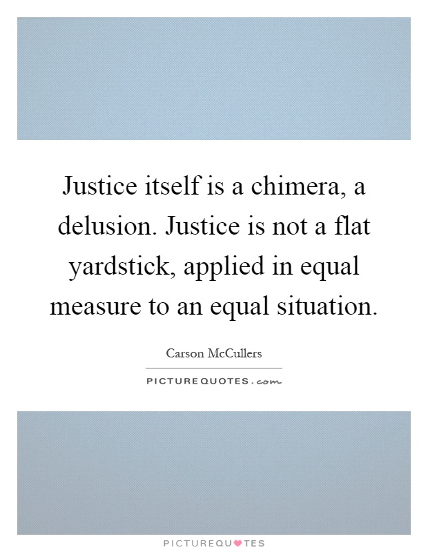 Justice itself is a chimera, a delusion. Justice is not a flat yardstick, applied in equal measure to an equal situation Picture Quote #1
