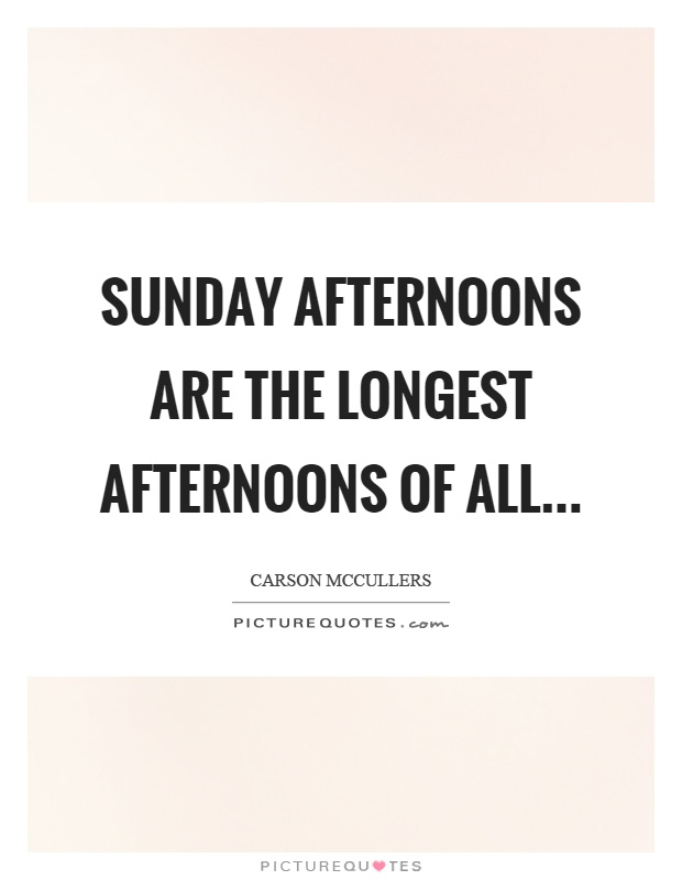 Sunday afternoons are the longest afternoons of all Picture Quote #1
