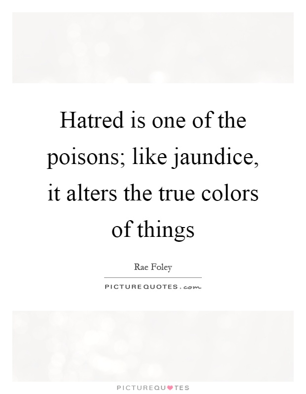 Hatred is one of the poisons; like jaundice, it alters the true colors of things Picture Quote #1