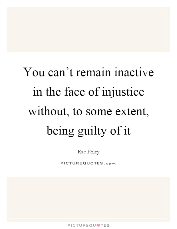 You can't remain inactive in the face of injustice without, to some extent, being guilty of it Picture Quote #1