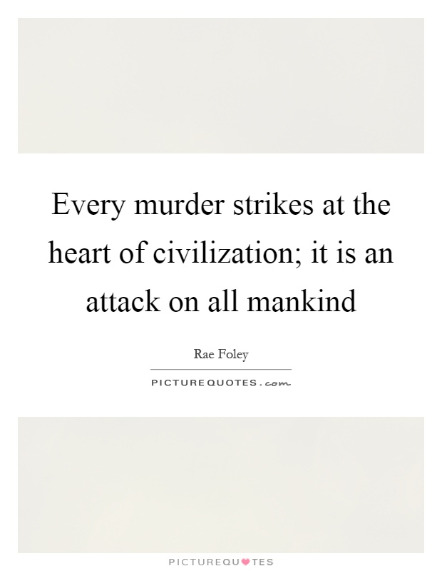 Every murder strikes at the heart of civilization; it is an attack on all mankind Picture Quote #1