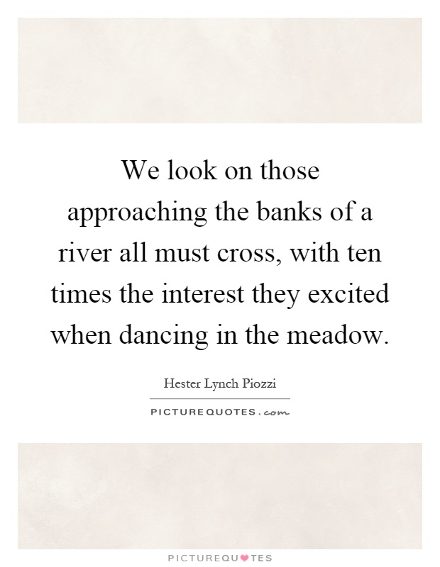 We look on those approaching the banks of a river all must cross, with ten times the interest they excited when dancing in the meadow Picture Quote #1