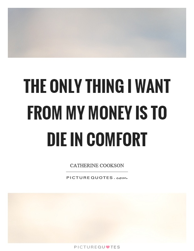 The only thing I want from my money is to die in comfort Picture Quote #1