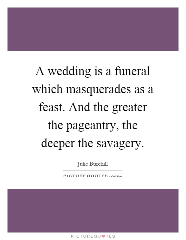 A wedding is a funeral which masquerades as a feast. And the greater the pageantry, the deeper the savagery Picture Quote #1