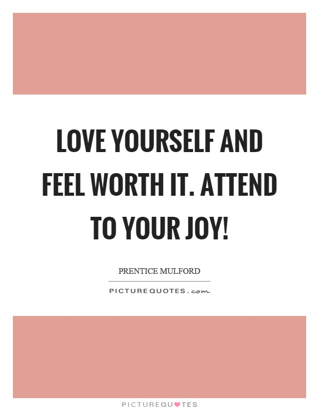 Love yourself and feel worth it. Attend to your joy! Picture Quote #1