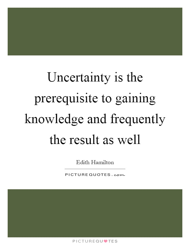 Uncertainty is the prerequisite to gaining knowledge and frequently the result as well Picture Quote #1