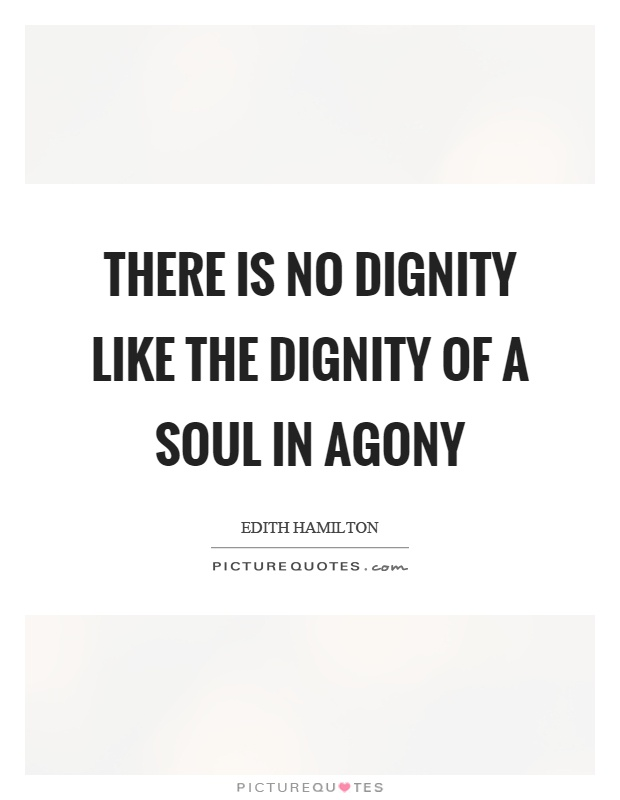 There is no dignity like the dignity of a soul in agony Picture Quote #1