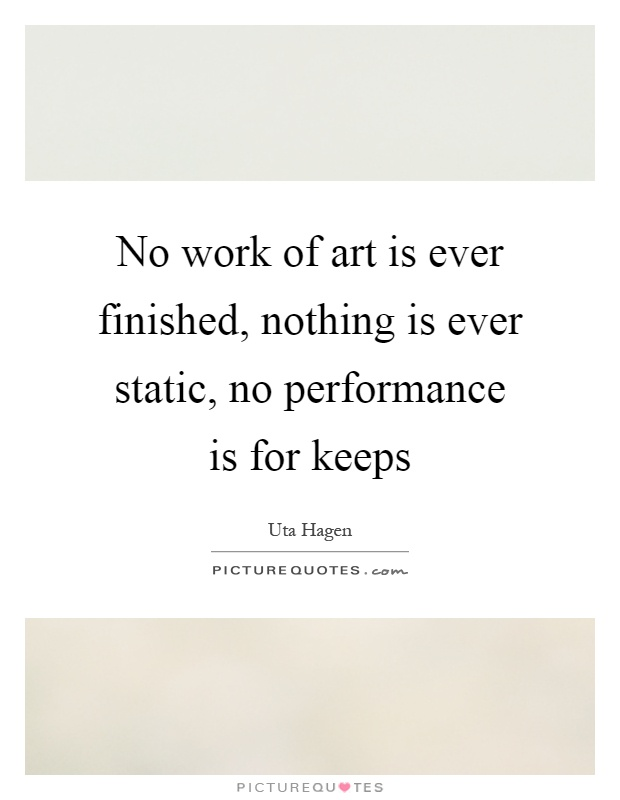 No work of art is ever finished, nothing is ever static, no performance is for keeps Picture Quote #1