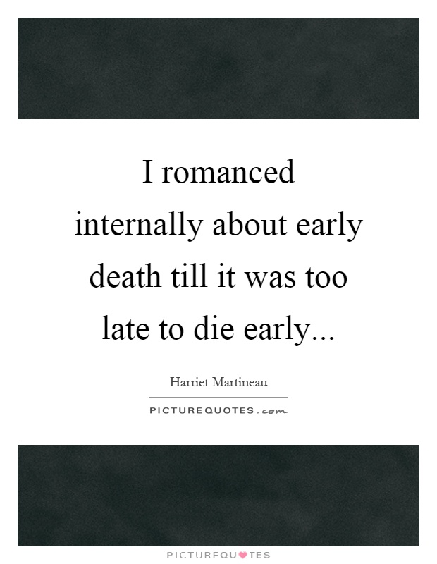 I romanced internally about early death till it was too late to die early Picture Quote #1