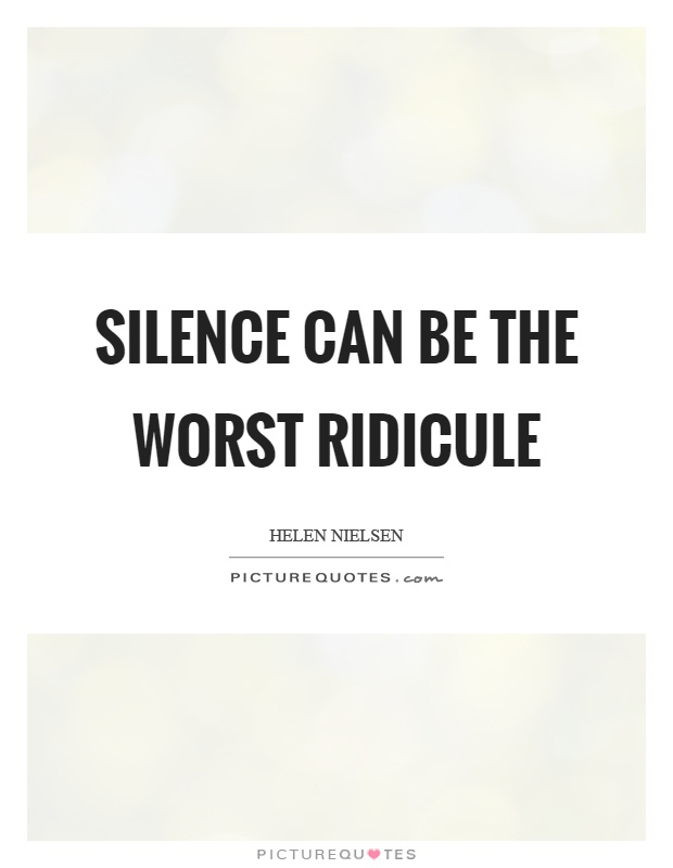 Silence can be the worst ridicule Picture Quote #1