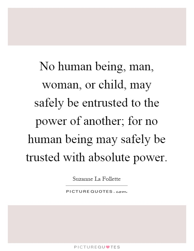 No human being, man, woman, or child, may safely be entrusted to the power of another; for no human being may safely be trusted with absolute power Picture Quote #1