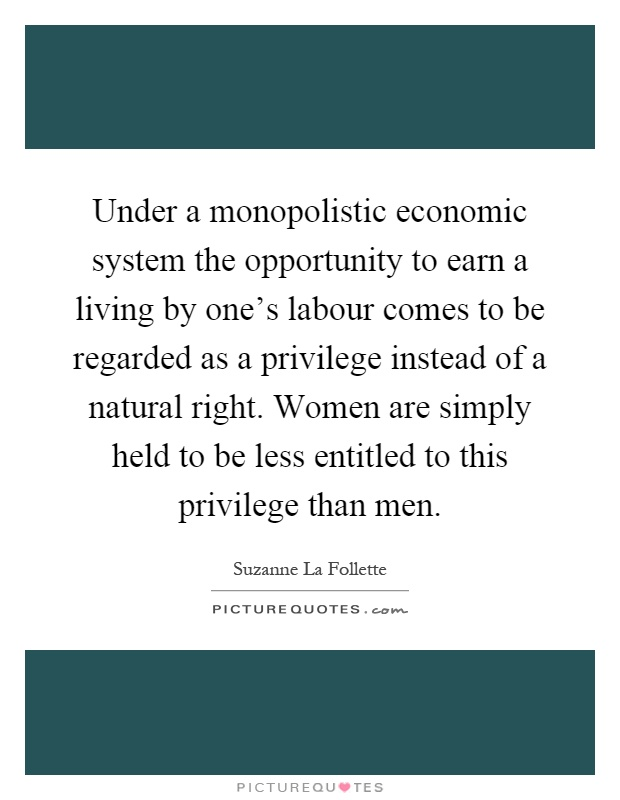 Under a monopolistic economic system the opportunity to earn a living by one's labour comes to be regarded as a privilege instead of a natural right. Women are simply held to be less entitled to this privilege than men Picture Quote #1