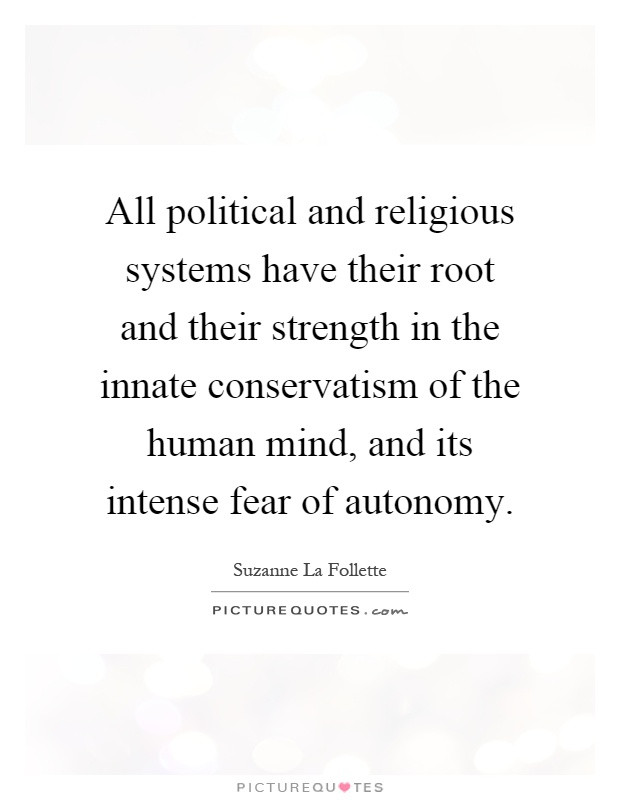 All political and religious systems have their root and their strength in the innate conservatism of the human mind, and its intense fear of autonomy Picture Quote #1